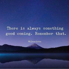 There is always something good coming. Remember that.