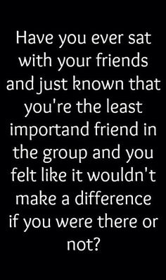 I feel like this all the time, i feel as though i never have proper friends in school. I always feel left out when it comes to plans/parties and it makes me feel like a ghost. All i want is friends ( girls ) that will have my back if shit hits the fan, and that will defend me in any means neccessary. The boys that i am friends with, i am absolutely so happy to call them my friends, i can always talk to them (some of them) about anything. And even though we dont see eachother every week, we…