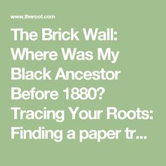 The Brick Wall: Where Was My Black Ancestor Before 1880? Tracing Your Roots: Finding a paper trail is a common challenge when you're researching African Americans in the 19th century.
