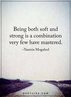 Quotes Being both soft and strong is a combination very few have mastered.