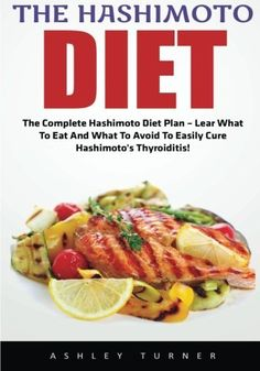The Hashimoto Diet: The Complete Hashimoto Diet Plan - Learn What To Eat And What To Avoid To Easily Cure Hashimoto's Thyroiditis! (Hashimotos, Thyroid Diet, Thyroid Symptoms) #hashimoto'sthyroiditis