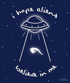 Some of us believe in aliens…but do you think they believe in us? / i hope so. • Buy this artwork on apparel, phone cases, home decor, and more.