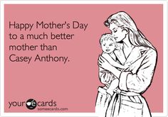 Happy Mother's Day to a much better mother than Casey Anthony.
