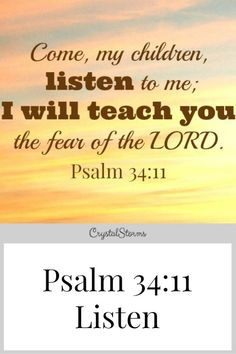 "Do you need a new perspective? Only by listening could I hear and see a better way. ""Come, My children, listen to Me; I will teach you the fear of the LORD."" Psalm 34:11"
