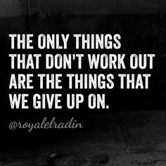 THE ONLY THINGS THAT DON'T WORK OUT ARE THE THINGS THAT YOU GIVE UP ON.