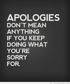 You say your sorry but keep making the same mistakes over and over again. Hurting me more and more every time asshole!