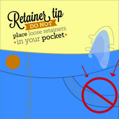 ONE OF THE EASIEST WAYS to accidentally break your retainers is to put them in your pocket, where they can be crushed or sat on!