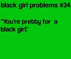 Black Girl Problems- not funny. Just pure ignorance. I don't think this is a compliment but I have experienced this.