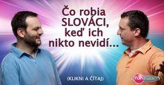 Junior a Marcel robili prieskum čo robia Slováci, keď ich nikto nevidí... Tu je výsledok - http://www.funradio.sk/novinky/27993-co-robia-slovaci-ked-su-sami/