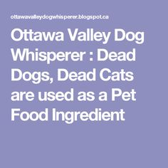 Ottawa Valley Dog Whisperer : Dead Dogs, Dead Cats are used as a Pet Food Ingredient