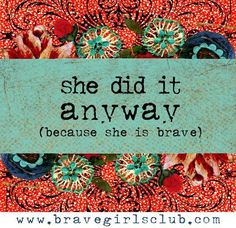 "What have you learned that you can ""do anyway""? - Brave Girls Club ""In a world full of bitterness, rudeness, apathy, violence…I keep being kind, compassionate & loving anyway."" -Gloria"