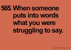 When someone puts into words what you were struggling to say.