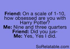 """On a scale of 1-10, how obsessed are you with Harry Potter?"" ""Nine and three quarters"" ""Did you jus--"" ""Yes, yes I did."""