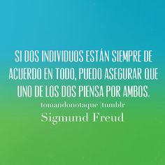 Si dos individuos están siempre de acuerdo en todo, puedo asegurar que uno de los dos piensa por ambos. Sigmund Freud