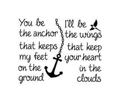 You be the anchor that keeps my feel on the ground.  I'll be the wings that keep your heart in the clouds
