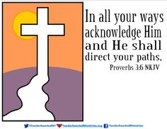 In all your ways acknowledge Him and He shall direct your paths.  Proverbs 3:6 NKJV