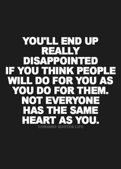 I have learned this lesson from many people I never thought would treat me the way they have and it hurts.
