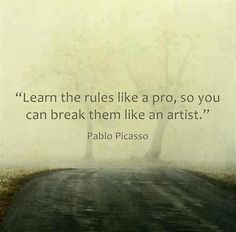 """Learn the rules like a pro, so you can break them like an artist."" ~ Pablo Picasso -this should be my rule of life"