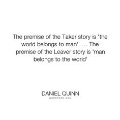 """Daniel Quinn - """"The premise of the Taker story is 'the world belongs to man'. � The premise of the..."""". philosophy, civilization"""