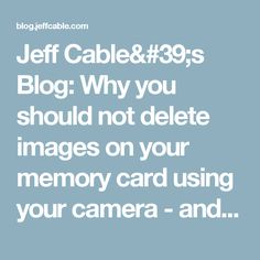 Jeff Cable's Blog: Why you should not delete images on your memory card using your camera - and other memory card tips!