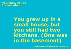 You know you're Italian-American when... you had 2 kitchens (1 was in the basement). So true! Our house, our Nonni's/Nonno's, all aunts & uncles...