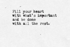 Fill your heart with what's important and be done with all the rest.