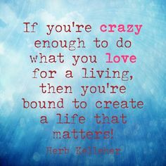 If you're crazy enough to do what you love for a living, then you're bound to create a life that matters! - Herb Kelleher  #dowhatyoulove #lovewhatyoudo #quotes #quote #makealifenotaliving