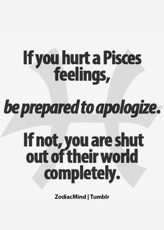 Pisces. Unfortunately, true. I've lost many because they are simply too proud to apologize, but will gladly accept my apology, for nothing I've done wrong. Done and done.