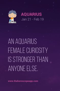 An Aquarius female curiosity is stronger than anyone else.