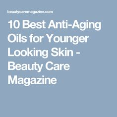 10 Best Anti-Aging Oils for Younger Looking Skin - Beauty Care Magazine