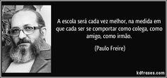 A escola será cada vez melhor, na medida em que cada ser se comportar como colega, como amigo, como irmão. (Paulo Freire)