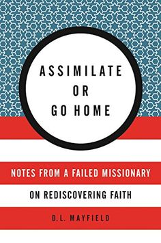 Assimilate or Go Home: Notes from a Failed Missionary on Rediscovering Faith by D. L. Mayfield