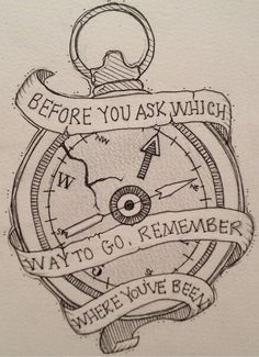 I love this! If it was cleaned up it would be an amazing tattoo! Before You Ask Which Way to Go, Remember Where Youve Been