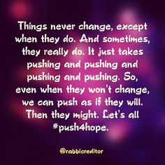 Things never change, except when they do. And sometimes, they really do. It just takes pushing and pushing and pushing and pushing. So, even when they won't change, we can push as if they will. Then they might. Let's all #push4hope.