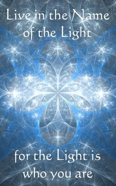 Live in the Name of the Light, for the Light is who you are