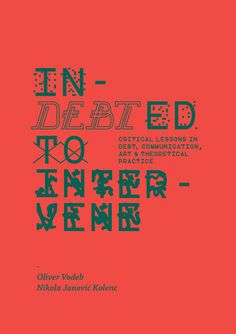 In-DEBTed to Intervene : critical lessons in debt, communication, art and theoretical practice / edited and curated by Oliver Vodeb, Nikola Janovic Kolenc