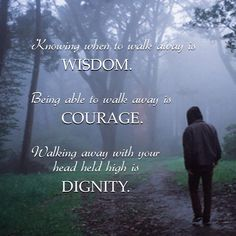 Knowing when to walk away is wisdom. Being able to walk away is courage. Walking away with your head held high is dignity.
