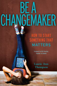 Be a Changemaker: How to Start Something That Matters by Laurie Ann Thompson Simon Pulse/Beyond Words, 2014 ISBN: 1582704651 Grades Mighty Girl Books, High School Teen, School Kids, Middle School, Wharton Business School, Reading Adventure, Step Workout, Service Learning