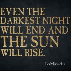"""""""Even the darkest night will end and the sun will rise"""" - Les Misérables, French novel by Victor Hugo Words Quotes, Wise Words, Life Quotes, Sayings, Quotes Quotes, Les Mis Quotes, Funny Quotes, Great Quotes, Quotes To Live By"""