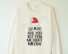 Christmas Are you kitten me right meow tshirt cat tshirt funny sweater jumper sweater long sleeve women tee men tee women shirt men shirt