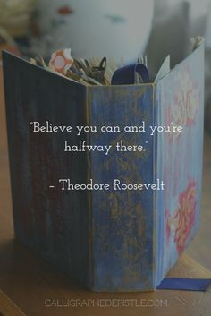 Quote: Believe you can you're halfway there. Theodore Roosevelt   Lesson: Once you realize you're capable and believe in yourself, the world suddenly opens.