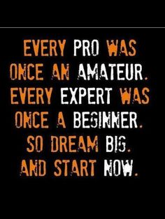Every pro was once an amateur. Every expert was once a beginner. So dream big, and start now.
