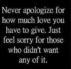 Never apologize for how much love you have to give...