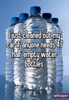 I just cleaned out my car if anyone needs 47 half empty water bottles