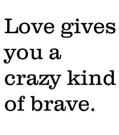 Crazy kind of brave   When we are in love, it makes us risky and brave to do things for someone we deeply love.