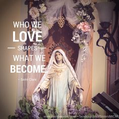 """""""Who we love shapes what we become.""""  ~ Saint Clare ©Sisters, Slaves of the Immaculate Heart of Mary. Saint Benedict Center, Still River MA."""