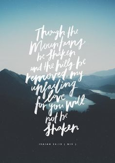 "Though the mountains be shaken and the hills be removed, yet my unfailing love for you will not be shaken nor my covenant of peace be removed,' says the Lord, who has compassion on you."" -Isaiah 54:10"