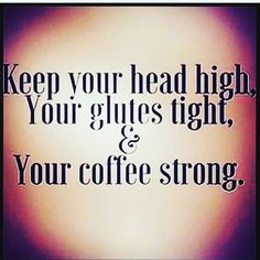 GM! #headhigh #glutestight #coffestrong Got it covered!! Make it a great day!