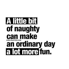 A little bit of naughty can make an ordinary day a lot more fun. Oh yes it can. So be naughty with that special someone in your life and make today.. a little bit more fun #kinkyquotes #kinky #couplequotes #relationshipquotes #benaughty
