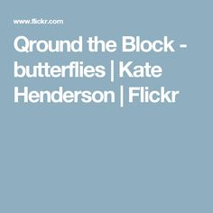 Qround the Block - butterflies | Kate Henderson | Flickr